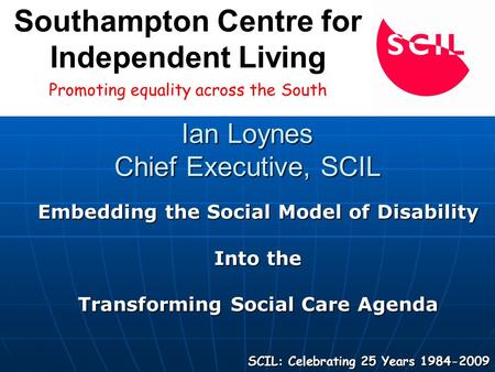 Ian Loynes Chief Executive, SCIL Embedding the Social Model of Disability Into the Transforming Social Care Agenda SCIL: Celebrating 25 Years 1984-2009.
