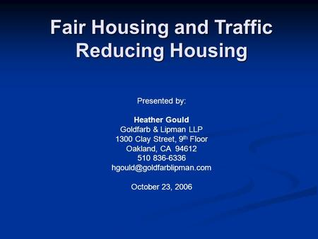 Fair Housing and Traffic Reducing Housing Presented by: Heather Gould Goldfarb & Lipman LLP 1300 Clay Street, 9 th Floor Oakland, CA 94612 510 836-6336.