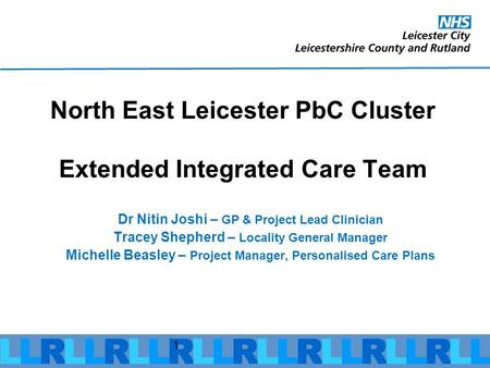 1 North East Leicester PbC Cluster Extended Integrated Care Team Dr Nitin Joshi – GP & Project Lead Clinician Tracey Shepherd – Locality General Manager.