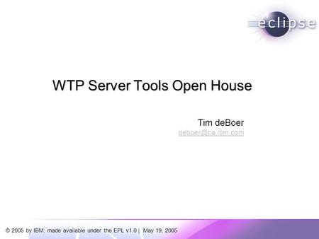 © 2005 by IBM; made available under the EPL v1.0 | May 19, 2005 Tim deBoer WTP Server Tools Open House.