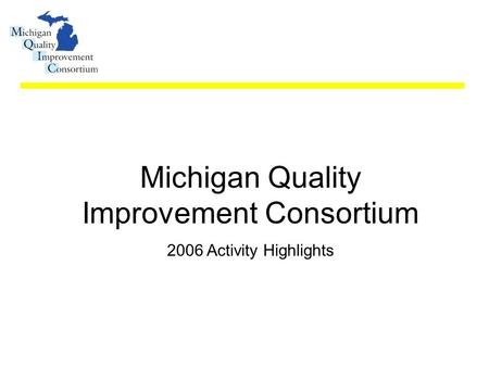 Michigan Quality Improvement Consortium 2006 Activity Highlights.
