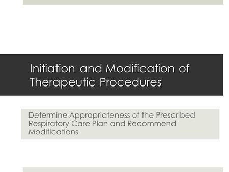Initiation and Modification of Therapeutic Procedures Determine Appropriateness of the Prescribed Respiratory Care Plan and Recommend Modifications.
