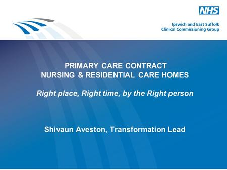 PRIMARY CARE CONTRACT NURSING & RESIDENTIAL CARE HOMES Right place, Right time, by the Right person Shivaun Aveston, Transformation Lead.