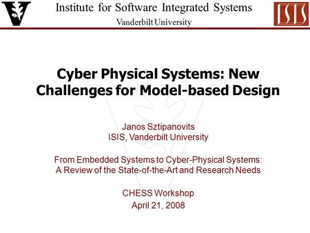 Institute for Software Integrated Systems Vanderbilt University Cyber Physical Systems: New Challenges for Model-based Design Janos Sztipanovits ISIS,