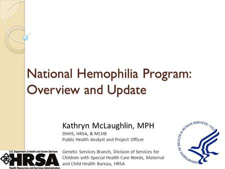 National Hemophilia Program: Overview and Update Kathryn McLaughlin, MPH DHHS, HRSA, & MCHB Public Health Analyst and Project Officer Genetic Services.