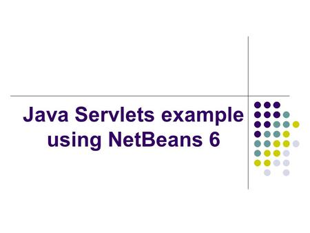 Java Servlets example using NetBeans 6. Pre-requirements: Install Java JDK 1.6 Install NetBeans IDE 6 (we will use version NetBeans IDE 6.7.1 update 16)