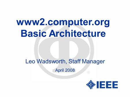 Www2.computer.org Basic Architecture Leo Wadsworth, Staff Manager April 2008.