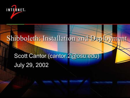 Shibboleth: Installation and Deployment Scott Cantor July 29, 2002 Scott Cantor July 29, 2002.