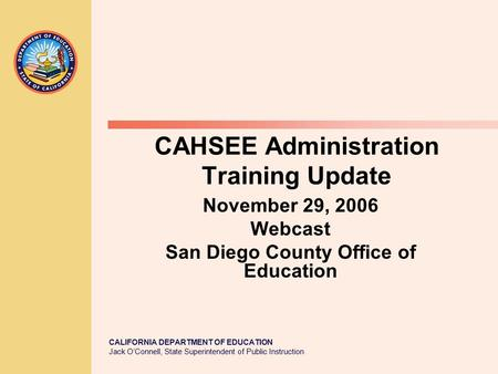 CALIFORNIA DEPARTMENT OF EDUCATION Jack O'Connell, State Superintendent of Public Instruction CAHSEE Administration Training Update November 29, 2006 Webcast.