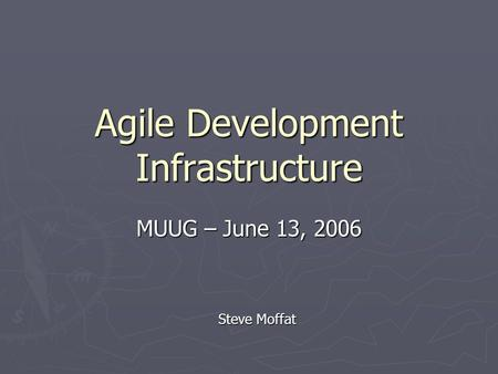 Agile Development Infrastructure MUUG – June 13, 2006 Steve Moffat.
