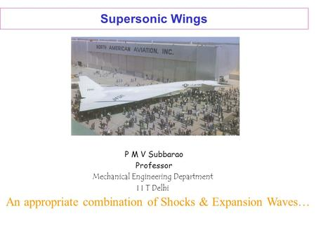 Supersonic Wings P M V Subbarao Professor Mechanical Engineering Department I I T Delhi An appropriate combination of Shocks & Expansion Waves…
