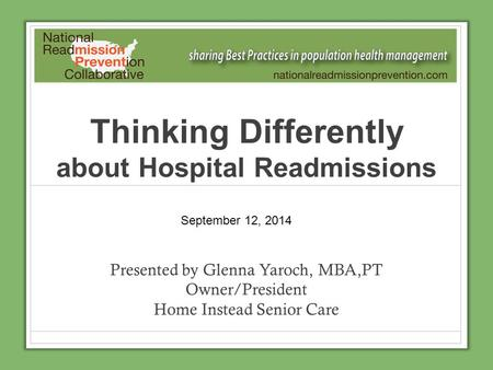 Thinking Differently about Hospital Readmissions Presented by Glenna Yaroch, MBA,PT Owner/President Home Instead Senior Care September 12, 2014.