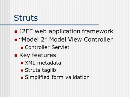 "Struts J2EE web application framework "" Model 2 "" Model View Controller Controller Servlet Key features XML metadata Struts taglib Simplified form validation."