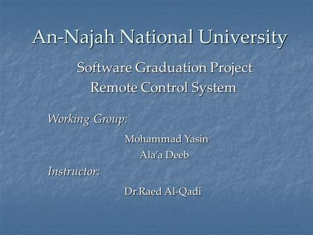 An-Najah National University Software Graduation Project Remote Control System Working Group: Mohammad Yasin Mohammad Yasin Ala'a Deeb Ala'a DeebInstructor: