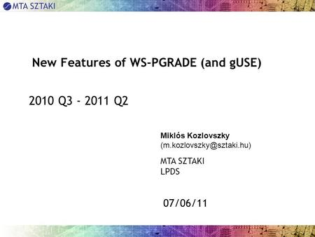 07/06/11 New Features of WS-PGRADE (and gUSE) 2010 Q3 - 2011 Q2 Miklós Kozlovszky MTA SZTAKI LPDS.