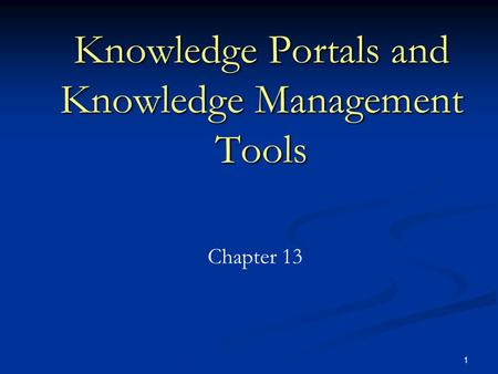 1 Knowledge Portals and Knowledge Management Tools Chapter 13.