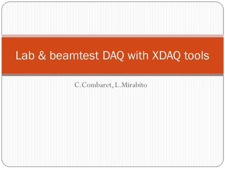 C.Combaret, L.Mirabito Lab & beamtest DAQ with XDAQ tools.