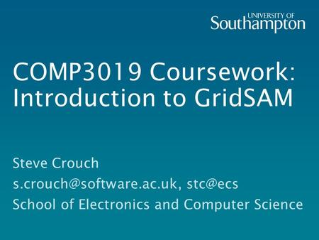 COMP3019 Coursework: Introduction to GridSAM Steve Crouch  School of Electronics and Computer Science.