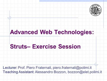 Lecturer: Prof. Piero Fraternali, Teaching Assistant: Alessandro Bozzon, Advanced Web Technologies: Struts–