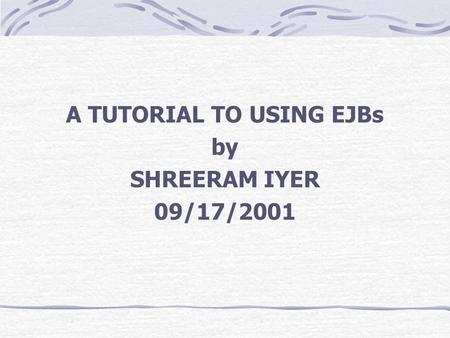 A TUTORIAL TO USING EJBs by SHREERAM IYER 09/17/2001.