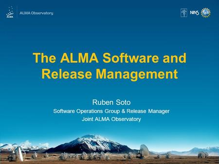 The ALMA Software and Release Management Ruben Soto Software Operations Group & Release Manager Joint ALMA Observatory.