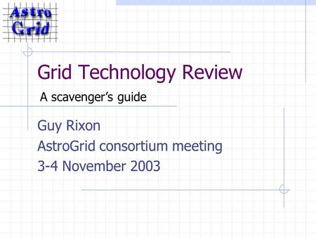 Grid Technology Review Guy Rixon AstroGrid consortium meeting 3-4 November 2003 A scavenger's guide.