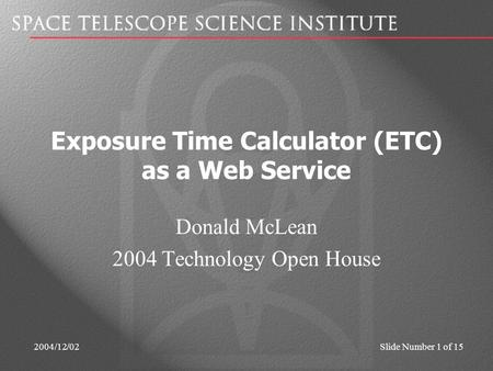 2004/12/02Slide Number 1 of 15 Exposure Time Calculator (ETC) as a Web Service Donald McLean 2004 Technology Open House.