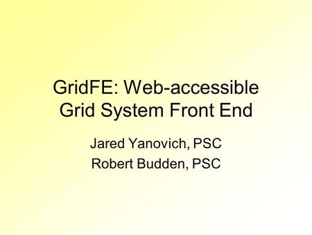 GridFE: Web-accessible Grid System Front End Jared Yanovich, PSC Robert Budden, PSC.