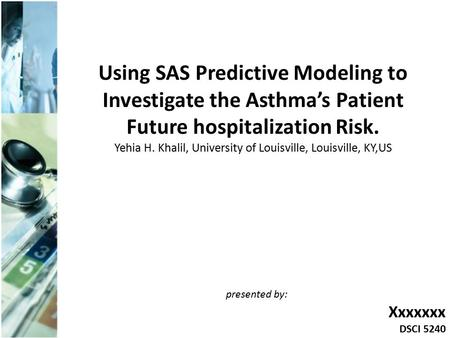 Using SAS Predictive Modeling to Investigate the Asthma's Patient Future hospitalization Risk. Yehia H. Khalil, University of Louisville, Louisville, KY,US.