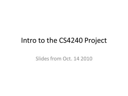 Intro to the CS4240 Project Slides from Oct. 14 2010.