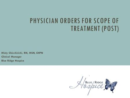PHYSICIAN ORDERS FOR SCOPE OF TREATMENT (POST) Misty Chicchirichi, RN, MSN, CHPN Clinical Manager Blue Ridge Hospice based on a presentation by Laura Pole,