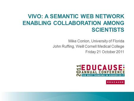 VIVO: A SEMANTIC WEB NETWORK ENABLING COLLABORATION AMONG SCIENTISTS Mike Conlon, University of Florida John Ruffing, Weill Cornell Medical College Friday.