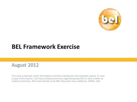 BEL Framework Exercise August 2012 This work is licensed under the Creative Commons Attribution 3.0 Unported License. To view a copy of this license, visit.