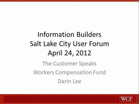 Information Builders Salt Lake City User Forum April 24, 2012 The Customer Speaks Workers Compensation Fund Darin Lee.