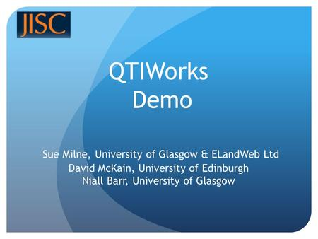 QTIWorks Demo Sue Milne, University of Glasgow & ELandWeb Ltd David McKain, University of Edinburgh Niall Barr, University of Glasgow.
