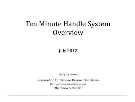 Ten Minute Handle System Overview July 2012 Larry Lannom Corporation for National Research Initiatives