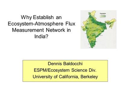 Why Establish an Ecosystem-Atmosphere Flux Measurement Network in India? Dennis Baldocchi ESPM/Ecosystem Science Div. University of California, Berkeley.