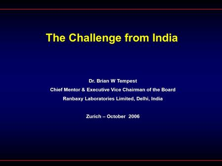 The Challenge from India Dr. Brian W Tempest Chief Mentor & Executive Vice Chairman of the Board Ranbaxy Laboratories Limited, Delhi, India Zurich – October.