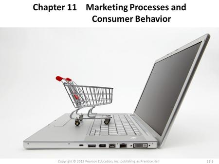 11-1 Copyright © 2013 Pearson Education, Inc. publishing as Prentice Hall Chapter 11 Marketing Processes and Consumer Behavior.