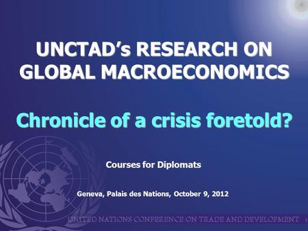 1 UNCTAD's RESEARCH ON GLOBAL MACROECONOMICS Chronicle of a crisis foretold? Geneva, Palais des Nations, October 9, 2012 Courses for Diplomats.