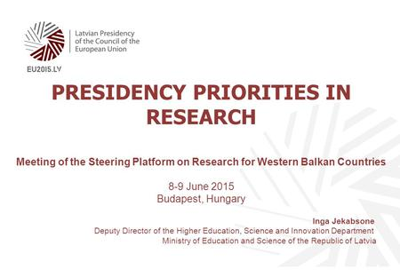 PRESIDENCY PRIORITIES IN RESEARCH Meeting of the Steering Platform on Research for Western Balkan Countries 8-9 June 2015 Budapest, Hungary Inga Jekabsone.