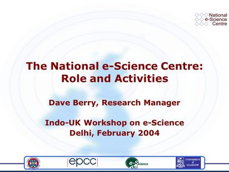 The National e-Science Centre: Role and Activities Dave Berry, Research Manager Indo-UK Workshop on e-Science Delhi, February 2004.