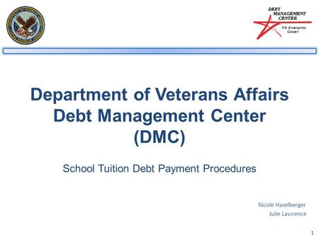 1 Department of Veterans Affairs Debt Management Center (DMC) School Tuition Debt Payment Procedures Nicole Haselberger Julie Lawrence.