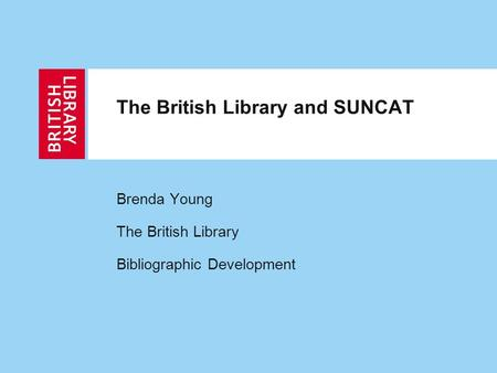 The British Library and SUNCAT Brenda Young The British Library Bibliographic Development.