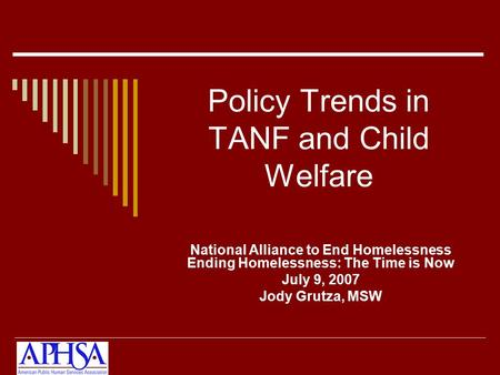 Policy Trends in TANF and Child Welfare National Alliance to End Homelessness Ending Homelessness: The Time is Now July 9, 2007 Jody Grutza, MSW.