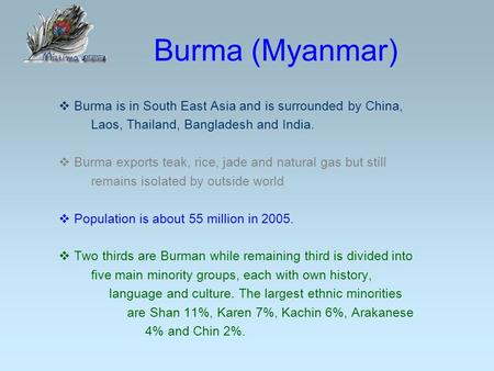 Burma (Myanmar)  Burma is in South East Asia and is surrounded by China, Laos, Thailand, Bangladesh and India.  Burma exports teak, rice, jade and natural.