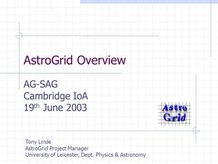 AstroGrid Overview AG-SAG Cambridge IoA 19 th June 2003 Tony Linde AstroGrid Project Manager University of Leicester, Dept. Physics & Astronomy.