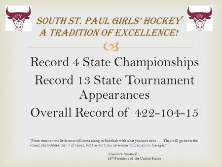  Record 4 State Championships Record 13 State Tournament Appearances Overall Record of 422-104-15 South St. Paul Girls' Hockey A Tradition of Excellence!