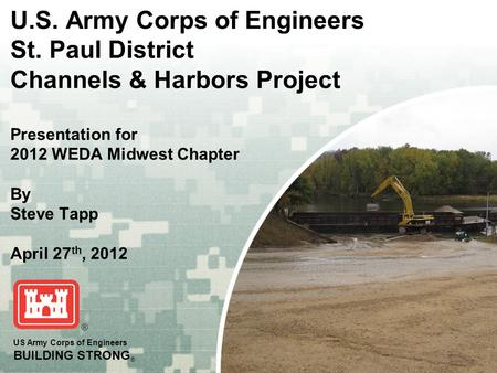US Army Corps of Engineers BUILDING STRONG ® U.S. Army Corps of Engineers St. Paul District Channels & Harbors Project Presentation for 2012 WEDA Midwest.
