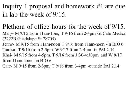 Inquiry 1 proposal and homework #1 are due in lab the week of 9/15. Plethora of office hours for the week of 9/15 : Mary- M 9/15 from 11am-1pm, T 9/16.